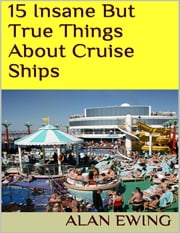 15 Insane But True Things About Cruise Ships ebook by Alan Ewing