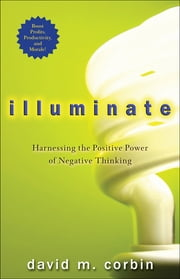 Illuminate - Harnessing the Positive Power of Negative Thinking ebook by David M. Corbin