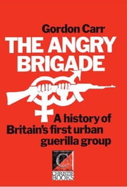 THE ANGRY BRIGADE - A History of Britain's First Urban Guerilla Group ebook by Gordon Carr,John Barker,Stuart Christie