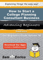 How to Start a College Planning Consultant Business ebook by Rex Oliver,Sam Enrico