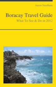 Boracay, Philippines Travel Guide - What To See & Do ebook by Aaron Needham