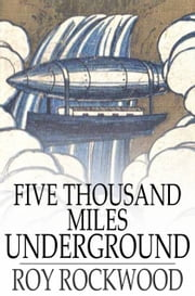 Five Thousand Miles Underground - The Mystery of the Center of the Earth ebook by Roy Rockwood