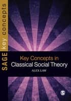 Key Concepts in Classical Social Theory ebook by Alex Law