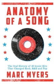 Anatomy of a Song - The Oral History of 45 Iconic Hits That Changed Rock, R&B and Pop ebook by Marc Myers