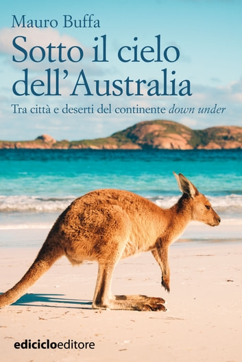 Sotto il cielo dell'Australia - Tra città e deserti del continente down under eBook by Mauro Buffa
