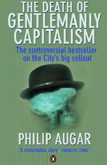 The Death of Gentlemanly Capitalism - The Rise And Fall of London's Investment Banks eBook by Philip Augar