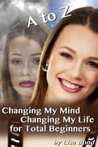 A to Z Changing My Mind Changing My Life for Total Beginners ebook by Lisa Bond