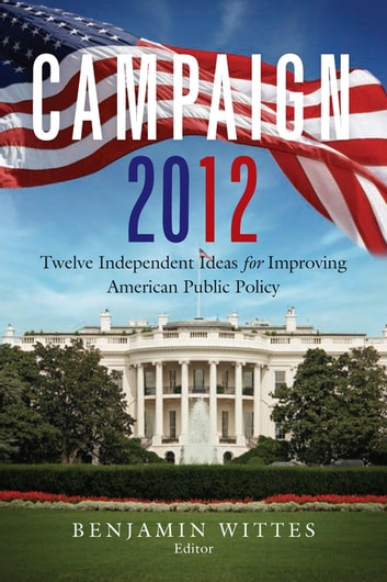 Campaign 2012 - Twelve Independent Ideas for Improving American Public Policy ebook by