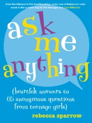 Ask Me Anything - (heartfelt answers to 65 anonymous questions from teenage girls) ebook by Rebecca Sparrow