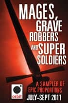 Mages, Grave-robbers, and Super-Soldiers (A Sampler of Epic Proportions) eBook von Hachette Assorted Authors