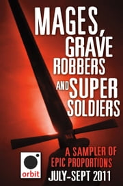 Mages, Grave-robbers, and Super-Soldiers (A Sampler of Epic Proportions) - Orbit July-September 2011 ebook by Hachette Assorted Authors