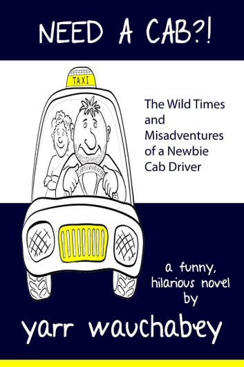 Need A Cab?! - The Wild Times and Misadventures of a Newbie Cab Driver ebook by Yarr Wauchabey