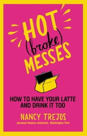 Hot (broke) Messes - How to Have Your Latte and Drink It Too ebook by Nancy Trejos