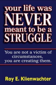Your Life Was Never Meant To Be A Struggle ebook by Roy Klienwachter