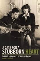 A Case for a Stubborn Heart - The Life and Works of a Country Boy ebook by Hobart G. Everson
