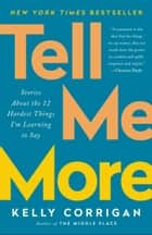 Tell Me More - Stories About the 12 Hardest Things I'm Learning to Say ebook by Kelly Corrigan