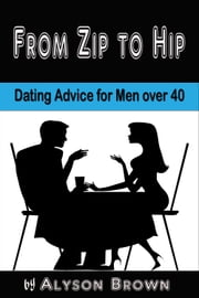 From Zip to Hip-Dating Advice for Men over 40 ebook by Alyson Brown