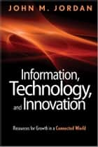 Information, Technology, and Innovation - Resources for Growth in a Connected World ebook by John M. Jordan