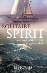 Solitaire Spirit: Three times around the world single-handed - Three Times Around the World Single-Handed ebook by Les Powles