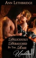 Deliciously Debauched By The Rake ebook by Ann Lethbridge
