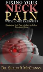 Fixing Your Neck Pain with Home Exercises - Eliminating Neck Pain with Easy-to-Follow Exercises at Home ebook by Dr. Shaun McClenny