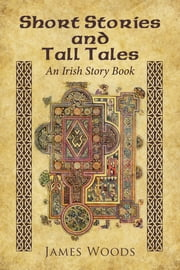 Short Stories and Tall Tales - An Irish Story Book ebook by James Woods