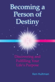 Becoming a Person of Destiny - Discovering and Fulfilling Your Life's Purpose ebook by Ken Hultman
