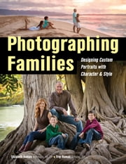 Photographing Families - Designing Custom Portraits with Character & Style ebook by Elizabeth Homan,Trey Homan