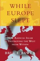 While Europe Slept - How Radical Islam is Destroying the West from Within eBook by Bruce Bawer