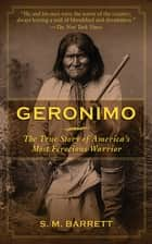 Geronimo - The True Story of America's Most Ferocious Warrior ebook by Geronimo, S. M. Barrett