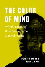 The Color of Mind - Why the Origins of the Achievement Gap Matter for Justice ebook by Derrick Darby, John L. Rury