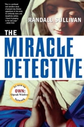 The Miracle Detective - An Investigative Reporter Sets Out to Examine How the Catholic Church Investigates Holy Visions and ebook by Randall Sullivan