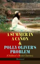 A SUMMER IN A CAÑON & POLLY OLIVER'S PROBLEM (Children's Book Classics) - Illustrated ebook by Kate Douglas Wiggin