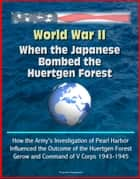 World War II: When the Japanese Bombed the Huertgen Forest: How the Army's Investigation of Pearl Harbor Influenced the Outcome of the Huertgen Forest, Gerow and Command of V Corps 1943-1945 ebook by Progressive Management