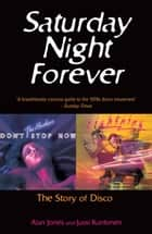 Saturday Night Forever - The Story of Disco ebook by Alan Jones, Jussi Kantonen