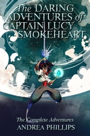 The Daring Adventures of Captain Lucy Smokeheart - The Daring Adventures of Captain Lucy Smokeheart ebook by Andrea Phillips