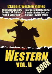 THE WESTERN BOOK VOL. II - 21 CLASSIC WESTERN STORIES ebook by WILLIAM MACLEOD RAINE,JACKSON GREGORY,STEWART EDWARD WHITE