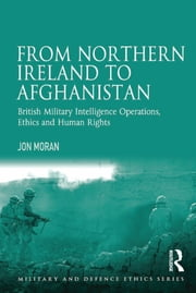 From Northern Ireland to Afghanistan - British Military Intelligence Operations, Ethics and Human Rights ebook by Jon Moran