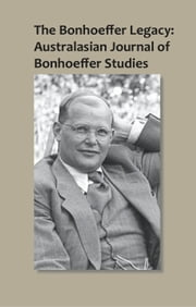 The Bonhoeffer Legacy - Australasian Journal of Bonhoeffer Studies, Volume 1 ebook by Terence Lovat
