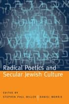 Radical Poetics and Secular Jewish Culture ebook by Stephen Paul Miller, Daniel Morris, Hank Lazer,...