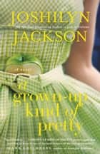 A Grown-Up Kind of Pretty ebook by Joshilyn Jackson