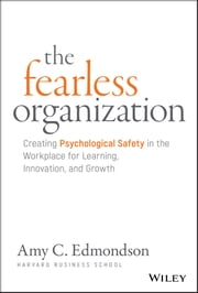 The Fearless Organization - Creating Psychological Safety in the Workplace for Learning, Innovation, and Growth ebook by Amy C. Edmondson