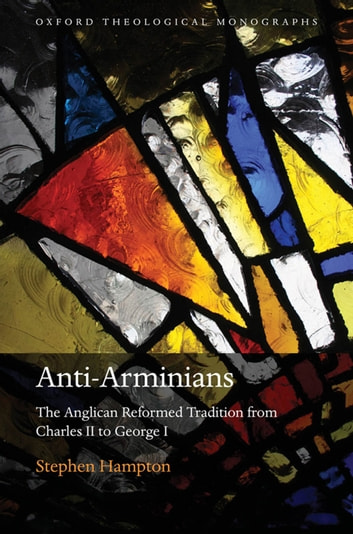 Anti-Arminians - The Anglican Reformed Tradition from Charles II to George I ebook by Stephen Hampton