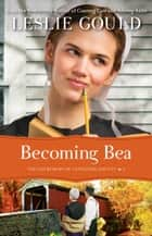 Becoming Bea (The Courtships of Lancaster County Book #4) ebook by Leslie Gould