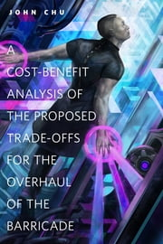 A Cost-Benefit Analysis of the Proposed Trade-Offs for the Overhaul of the Barricade - A Tor.Com Original ebook by John Chu