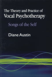 The Theory and Practice of Vocal Psychotherapy - Songs of the Self ebook by Diane Austin