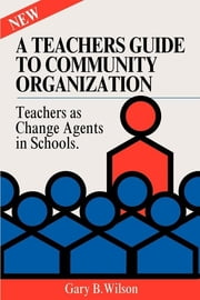 A Teachers Guide to Community Organization - Teachers As Change Elements in Schools ebook by Gary B. Wilson