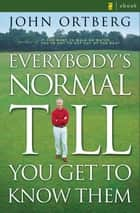 Everybody's Normal Till You Get to Know Them eBook by John Ortberg