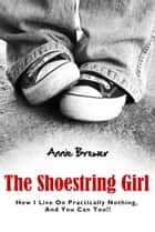 The Shoestring Girl: How I Live on Practically Nothing and You Can Too ebook by Annie Jean Brewer