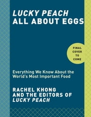 Lucky Peach All About Eggs - Everything We Know About the World's Most Important Food ebook by Rachel Khong,the editors of Lucky Peach
